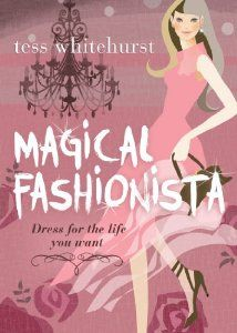 Magical Fashionista: Dress for the Life You Want by Tess Whitehurst