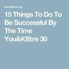 15 Things To Do To Be Successful By The Time You're 30