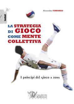 La strategia di gioco come mente collettiva. I principi del gioco a zona. Alessandro Ferraresi http://www.calzetti-mariucci.it/shop/prodotti/calcio-la-strategia-di-gioco-come-mente-collettiva