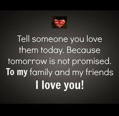 TELL SOMEONE YOU LOVE THEM TODAY. BECAUSE TOMORROW IS NOT PROMISED. TO MY FAMILY AND MY FRIENDS. I LOVE YOU!