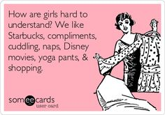 How+are+girls+hard+to+understand?+We+like+Starbucks,+compliments,+cuddling,+naps,+Disney+movies,+yoga+pants,+&+shopping.