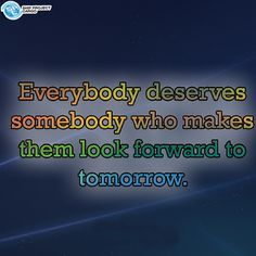 Everybody deserves somebody who makes them look forward to tomorrow. Looking Forward, Interesting Quotes, How To Make