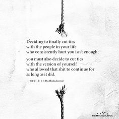 Deciding to finally cut ties with the people in your life who consistently hurt you isn't enough; you must also decide to cut ties My Life Quotes, Wisdom Quotes, Words Quotes, True Quotes, Sayings, People Use You Quotes, Cutting People Off Quotes, Cutting People Out Of Your Life, Hearts