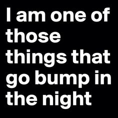 I am one of those things that go bump in the night