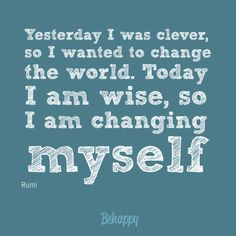 """""""Yesterday i was clever, so i wanted to change the world. today i am wise, so i am changing myse"""" by Rumi"""