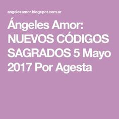 Ángeles Amor: NUEVOS CÓDIGOS SAGRADOS 5 Mayo 2017 Por Agesta