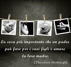 La cosa più importante che un padre può fare per i suoi figli è AMARE LA LORO MADRE. Theodore Hesburgh, 1917-2015.