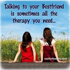 Talking to your best friend is sometimes all the therapy you need.