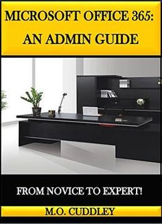 Microsoft Office 365: An Admin Guide: From Novice To Expert!