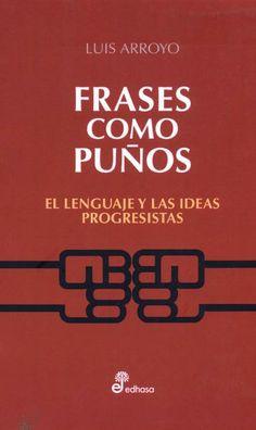 Frases como puños : el lenguaje y las ideas progresistas / Luis Arroyo