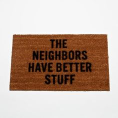 """The Neighbors Have Better Stuff"" doormat-I seriously need this to replace our one that says ""Leave"".  Wish it had a link to the product!"