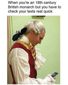 When you're an 18th century British monarch but you have to check your texts real quick.