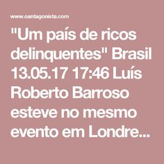 """""""Um país de ricos delinquentes""""  Brasil 13.05.17 17:46 Luís Roberto Barroso esteve no mesmo evento em Londres do qual participaram Sérgio Moro e JEC. Ele defendeu o fim do foro privilegiado e uma reforma política que diminua o poder presidencial brasileiro. Sugeriu um modelo próximo do francês -- que é outra porcaria. Mas o que importa foi o que disse sobre o direito penal brasileiro: """"A verdade é que um direito penal absolutamente incapaz de atingir qualquer pessoa que ganhe mais de cinco…"""