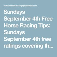 Sundays September 4th Free Horse Racing Tips:   Sundays September 4th free ratings covering the 1st 3 races at each & every race meeting will be available immediately below on this page starting from half an hour before the 1st scheduled race of the day on this Sunday the 4th so please check back here then.  And if you would like to access all our horse racing tips today and everyday of the year then join us and become a member. Mike Keenan - Horse Racing Tips Australia    * Or if you w