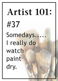 Artist 101: #37 Somedays..... I really do watch paint dry.