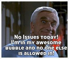 No Issues today! I'm in my awesome bubble and no one else is allowed in!