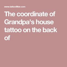 The coordinate of Grandpa's house tattoo on the back of