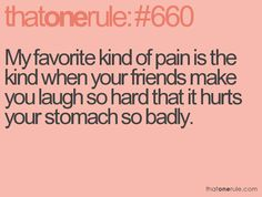 My favorite kind of pain is always the kind when your friends make you laugh so hard that it hurts your stomach so badly. Crazy Quotes, Some Quotes, Quotes To Live By, Favorite Quotes, Best Quotes, Funny Quotes, Favorite Things, Friendship Love, Bestest Friend