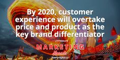 Prioritize Customer Experience: By 2020, customer experience will overtake price and product as the key brand differentiator -- UXmeasure. Marketing Morsels