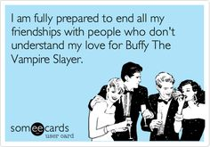I am fully prepared to end all my friendships with people who don't understand my love for Buffy The Vampire Slayer.