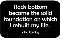 Hit Rock Bottom...then rebuilt my life on a Solid Rock...called Jesus Christ.  8-)