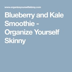 Blueberry and Kale Smoothie - Organize Yourself Skinny