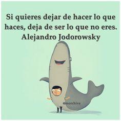 """""""Si quieres dejar de hacer lo que haces, deja de ser lo que no eres.""""-Alejandro Jodorowsky."""