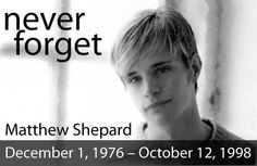 Matthew Shepard's senseless death shocked the world with its cruelty and homophobia.  We must remind each new generation that they are not alone.