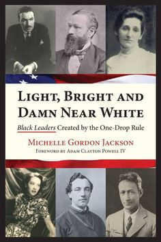"""Light, Bright and Damn Near White: Black Leaders Created by the One-Drop Rule by Michelle Gordon Jackson and Adam Clayton Powell IV  During the 19th and 20th centuries, a powerhouse of Black American leaders emerged, consisting primarily of men and women with """"an apparent mix of Caucasoid features."""" The face of the African warrior, brought to America centuries prior from the Ivory Coast had changed, due to perpetual miscegenation (race-mixing) and the application of the One-Drop Rule, a…"""