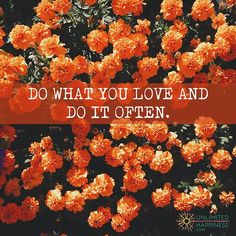Do what you love and do it often. http://www.unlimitedhappiness.com