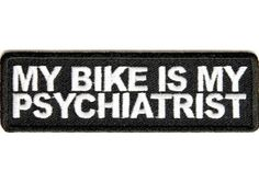 """""""My bike is my psychiatrist patch"""" - Get it from The Cheap Place soon"""