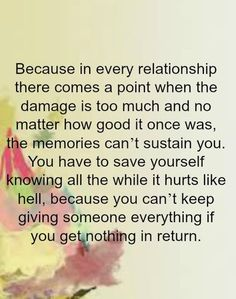 because in every relationship there comes a point when the damage is too much and no matter how good it once was, the memories can't sustain  you. you have to save yourself knowing all the while it hurts like hell, because you can't keep giving someone everything if you get nothing in return.