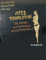 Miss Yourlovin: GIs, Gender and Domesticity During World War II ~ Ann Elizabeth Pfau ~ Columbia University Press ~ 2008