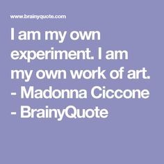 I am my own experiment. I am my own work of art. - Madonna Ciccone - BrainyQuote