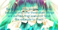 Be happy, smile and think positive, because only who those does things are certain that sooner or later life will smile to them.  #Anime #Quotes #Life Vocaloid : #MikuHatsune #Life #MichiyoMeii