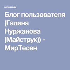 Блог пользователя (Галина Нуржанова (Майструк)) - МирТесен