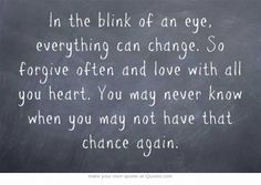 In the blink of an eye, everything can change. So forgive often and love with all you heart. You may never know when you may not have that chance again.