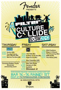 Filter Magazine's Culture Collide - Thurs 3/15 through Saturday 3/17 at Bar 96.    According to the flyer, badges are welcome, but I'm sure the badgeless will be able to go to the day parties. The night showcases will most likely be badge/wristband only. RSVP!