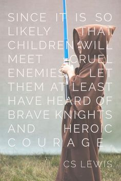 since it is so likely that children will meet cruel enemies let them at least have heard of brave knights and heroic courage. - C.S. Lewis .... Aaah .... This is an amazing quote and one that I stand by as a teacher. Teach children that brave knights are out there and, that a dragon lurks within each of them. Near the surface.