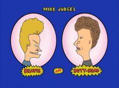Beavis and Butt-head is a cartoon from the 90's and my childhood. I thought it was funny then and when I see it know I still think it's funny....