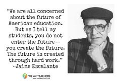 "Jaime Escalante - ""We are all concerned about the future of American education. But as I tell my students, you do not enter the future—you create the future."