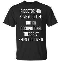 A Doctor Save Life An Occupational Therapist Helps Live It. Product Description We use high quality and Eco-friendly material and Inks! We promise that our Prints will not Fade, Crack or Peel in the wash.The Ink will last As Long As the Garment. We do not use cheap quality Shirts like other Sellers, our Shirts are of high Quality and super Soft, perfect fit for summer or winter dress.Orders are printed and shipped between 3-5 days.We use USPS/UPS to ship the order.You can expect your package…