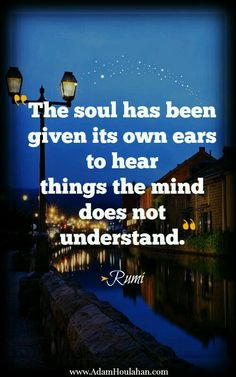 The soul has its own ears to hear things the mind does not understand.  Rumi