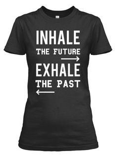 Inhale The Future - Exhale The Past. Inspirational T-Shirts: Limited Edition