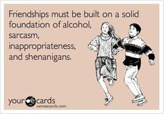 friendships must be built on a solid foundation of alcohol, sarcasm, inappropriateness and shenanigans