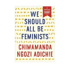 """We Should All Be Feminists - This essay, based on a 2012 TED talk by the author which has nearly 3M views, was rather famously sampled by Beyonce—the queen of 2016's smart girls—on her song """"Flawless.""""Sweden has since decided to give the book to every 16-year-old in the country."""