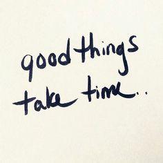 Las cosas Buenas toman Tiempo