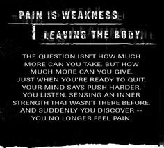Pain is weakness leaving the body. Something I heard over and over again when I was in the military.