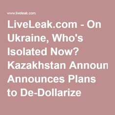 LiveLeak.com - On Ukraine, Who's Isolated Now? Kazakhstan Announces Plans to De-Dollarize Economy