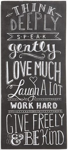 """Think deeply, speak gently, love much, laugh a lot, work hard, give freely & be kind."""